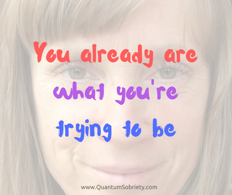https://quantumsobriety.com/blog-you-already-are-what-youre-trying-to-be/