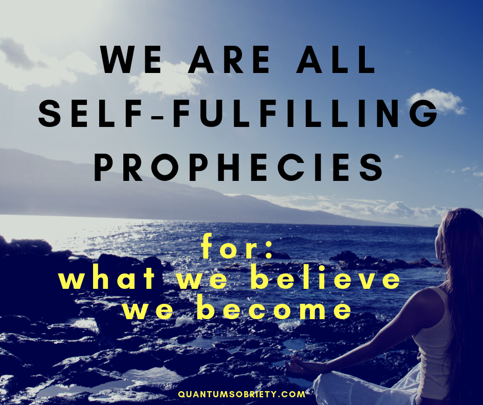 https://quantumsobriety.com/we-are-all-self-fulfilling-prophecies/