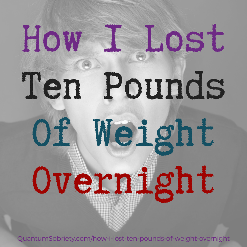 https://quantumsobriety.com/how-i-lost-ten-pounds-of-weight-overnight/